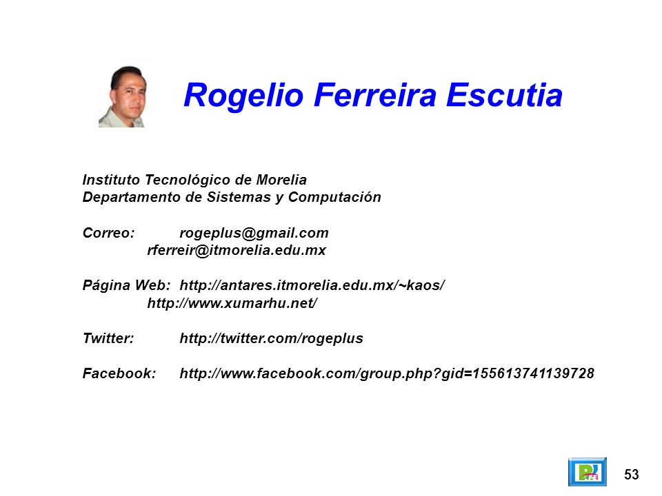 53 Rogelio Ferreira Escutia Instituto Tecnológico de Morelia Departamento de Sistemas y Computación Correo:rogeplus@gmail.com rferreir@itmorelia.edu.mx Página Web:http://antares.itmorelia.edu.mx/~kaos/ http://www.xumarhu.net/ Twitter:http://twitter.com/rogeplus Facebook:http://www.facebook.com/group.php gid=155613741139728