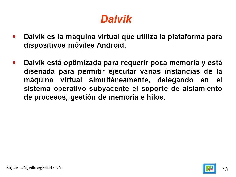 13 http://es.wikipedia.org/wiki/Dalvik Dalvik Dalvik es la máquina virtual que utiliza la plataforma para dispositivos móviles Android. Dalvik está op