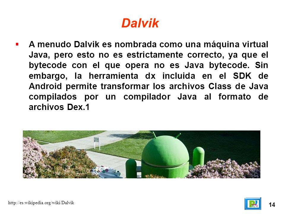 14 http://es.wikipedia.org/wiki/Dalvik Dalvik A menudo Dalvik es nombrada como una máquina virtual Java, pero esto no es estrictamente correcto, ya qu