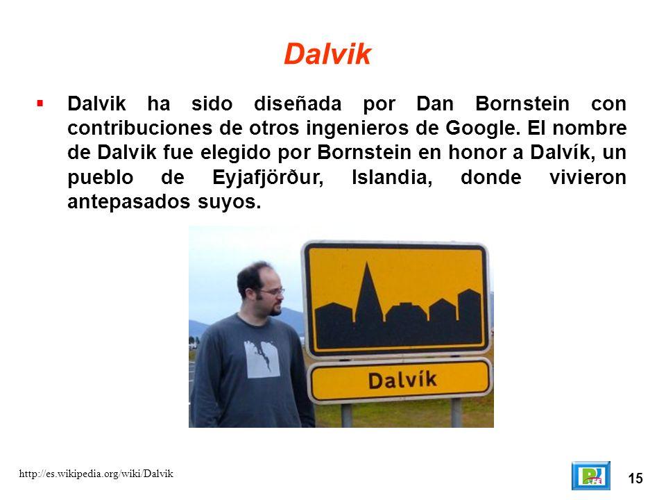 15 http://es.wikipedia.org/wiki/Dalvik Dalvik Dalvik ha sido diseñada por Dan Bornstein con contribuciones de otros ingenieros de Google. El nombre de