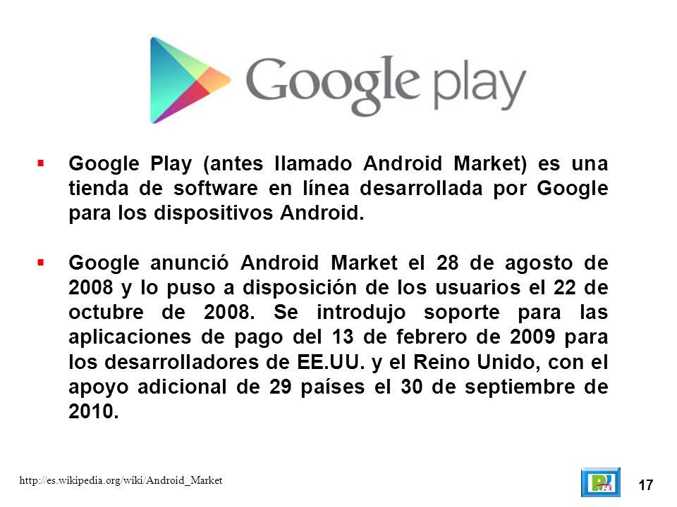 17 http://es.wikipedia.org/wiki/Android_Market Google Play (antes llamado Android Market) es una tienda de software en línea desarrollada por Google p