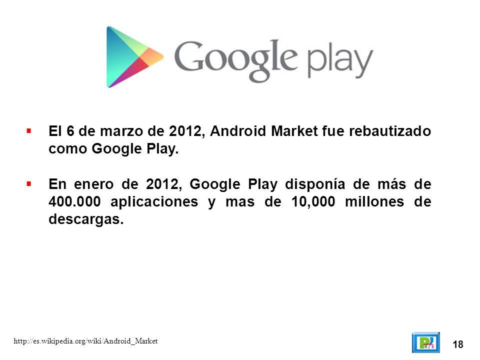 18 http://es.wikipedia.org/wiki/Android_Market El 6 de marzo de 2012, Android Market fue rebautizado como Google Play. En enero de 2012, Google Play d