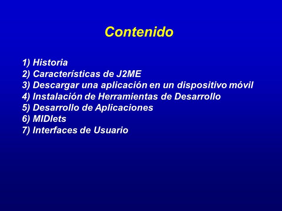 Contenido 1) Historia 2) Características de J2ME 3) Descargar una aplicación en un dispositivo móvil 4) Instalación de Herramientas de Desarrollo 5) D
