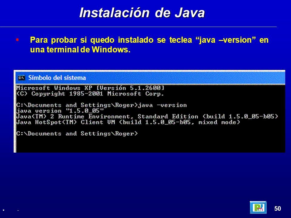 Para probar si quedo instalado se teclea java –version en una terminal de Windows. Instalación de Java 50 -