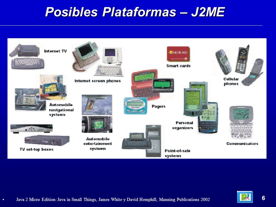 Posibles Plataformas – J2ME 6 Java 2 Micro Edition: Java in Small Things, James White y David Hemphill, Manning Publications 2002