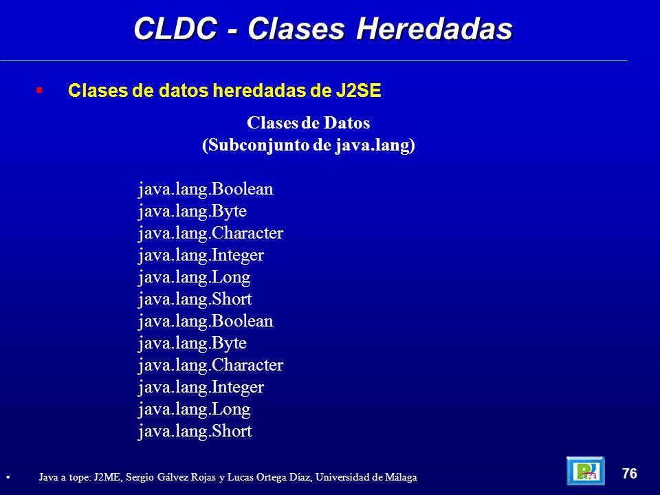 CLDC - Clases Heredadas 76 Java a tope: J2ME, Sergio Gálvez Rojas y Lucas Ortega Díaz, Universidad de Málaga Clases de datos heredadas de J2SE Clases
