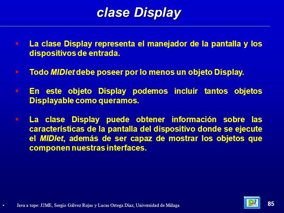 clase Display 85 Java a tope: J2ME, Sergio Gálvez Rojas y Lucas Ortega Díaz, Universidad de Málaga La clase Display representa el manejador de la pant