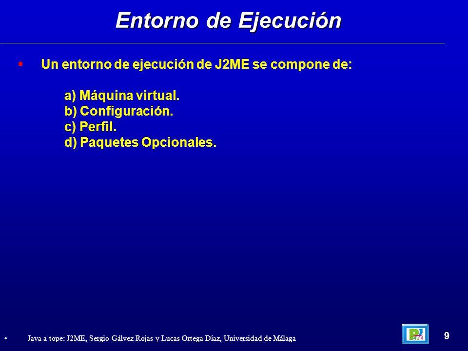 Un entorno de ejecución de J2ME se compone de: a) Máquina virtual. b) Configuración. c) Perfil. d) Paquetes Opcionales. Entorno de Ejecución 9 Java a