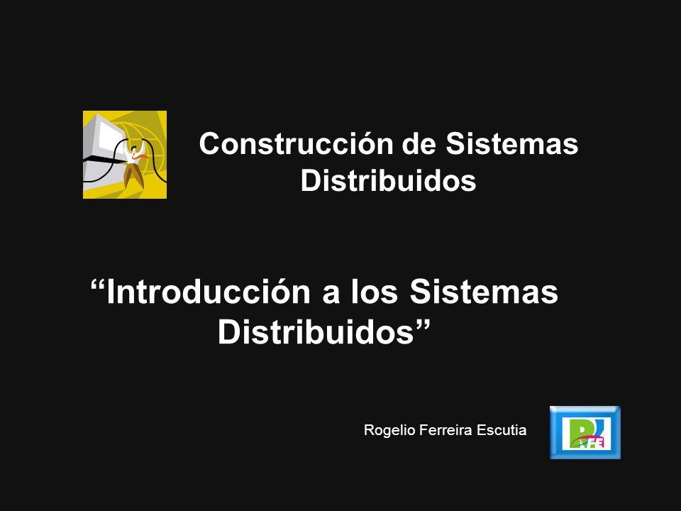 Introducción a los Sistemas Distribuidos Construcción de Sistemas Distribuidos Rogelio Ferreira Escutia