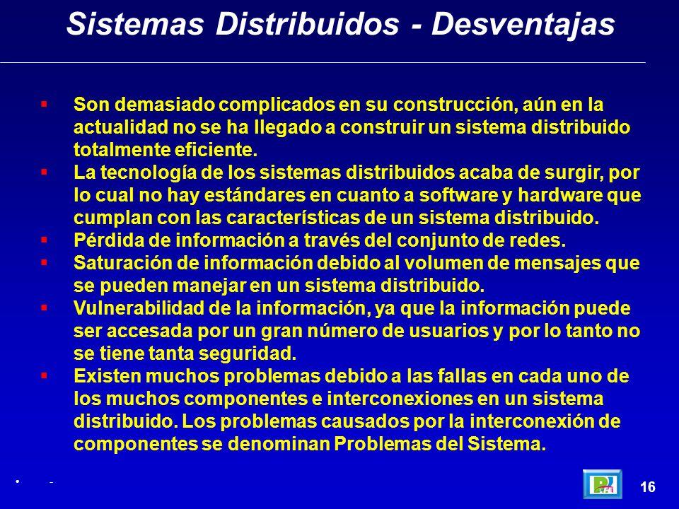16 Sistemas Distribuidos - Desventajas - Son demasiado complicados en su construcción, aún en la actualidad no se ha llegado a construir un sistema di