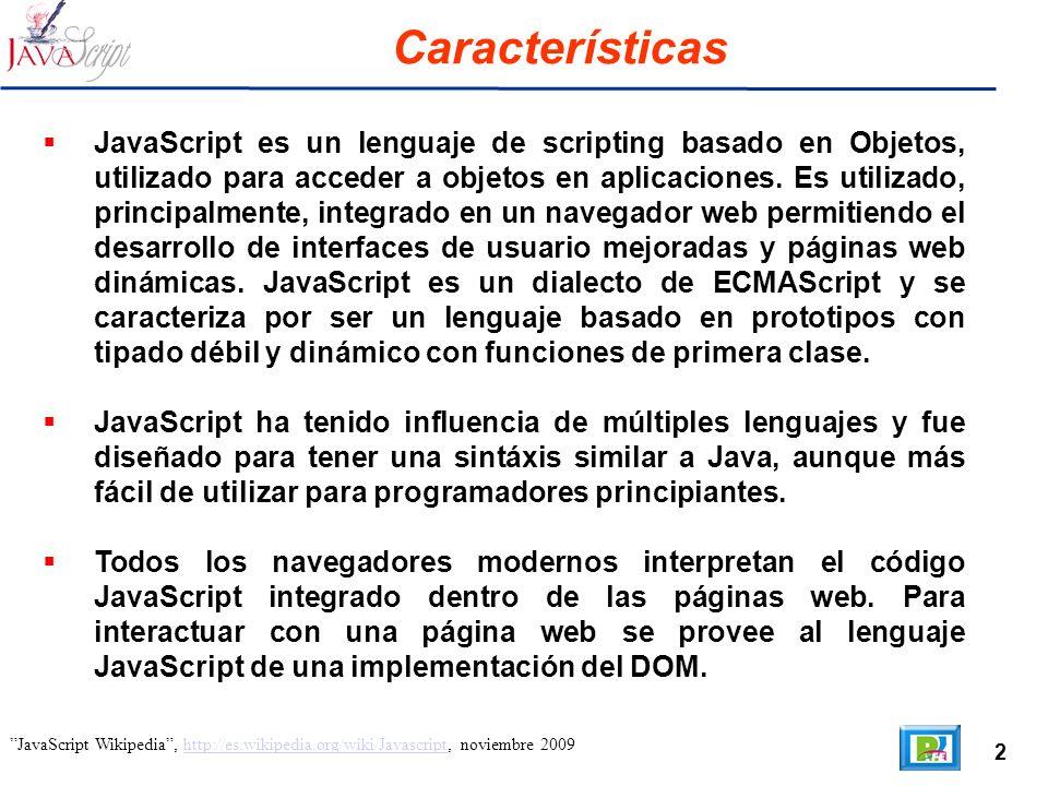 2 JavaScript Wikipedia, http://es.wikipedia.org/wiki/Javascript, noviembre 2009http://es.wikipedia.org/wiki/Javascript Características JavaScript es un lenguaje de scripting basado en Objetos, utilizado para acceder a objetos en aplicaciones.