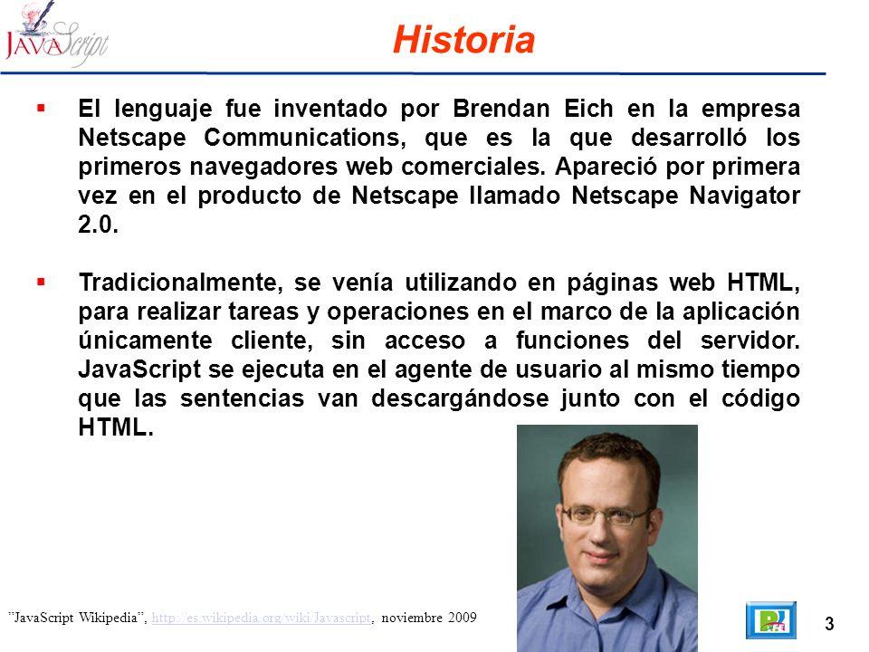 3 JavaScript Wikipedia, http://es.wikipedia.org/wiki/Javascript, noviembre 2009http://es.wikipedia.org/wiki/Javascript Historia El lenguaje fue inventado por Brendan Eich en la empresa Netscape Communications, que es la que desarrolló los primeros navegadores web comerciales.
