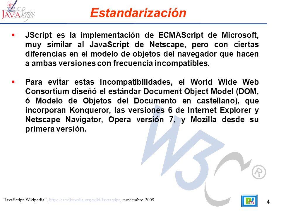 4 JavaScript Wikipedia, http://es.wikipedia.org/wiki/Javascript, noviembre 2009http://es.wikipedia.org/wiki/Javascript Estandarización JScript es la implementación de ECMAScript de Microsoft, muy similar al JavaScript de Netscape, pero con ciertas diferencias en el modelo de objetos del navegador que hacen a ambas versiones con frecuencia incompatibles.
