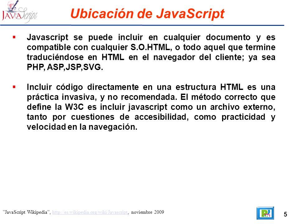 5 JavaScript Wikipedia, http://es.wikipedia.org/wiki/Javascript, noviembre 2009http://es.wikipedia.org/wiki/Javascript Ubicación de JavaScript Javascript se puede incluir en cualquier documento y es compatible con cualquier S.O.HTML, o todo aquel que termine traduciéndose en HTML en el navegador del cliente; ya sea PHP, ASP,JSP,SVG.