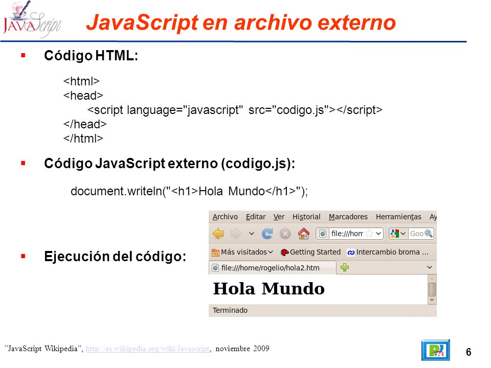 6 JavaScript Wikipedia, http://es.wikipedia.org/wiki/Javascript, noviembre 2009http://es.wikipedia.org/wiki/Javascript JavaScript en archivo externo Código HTML: Código JavaScript externo (codigo.js): document.writeln( Hola Mundo ); Ejecución del código: