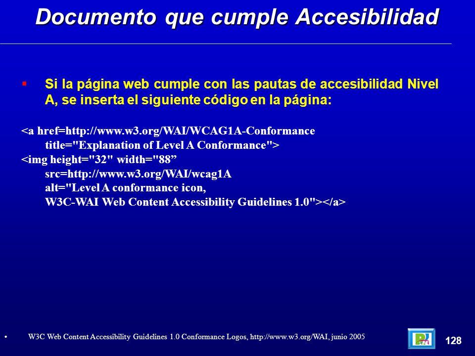 Si la página web cumple con las pautas de accesibilidad Nivel A, se inserta el siguiente código en la página: <a href=http://www.w3.org/WAI/WCAG1A-Conformance title= Explanation of Level A Conformance > <img height= 32 width= 88 src=http://www.w3.org/WAI/wcag1A alt= Level A conformance icon, W3C-WAI Web Content Accessibility Guidelines 1.0 > Documento que cumple Accesibilidad 128 W3C Web Content Accessibility Guidelines 1.0 Conformance Logos, http://www.w3.org/WAI, junio 2005