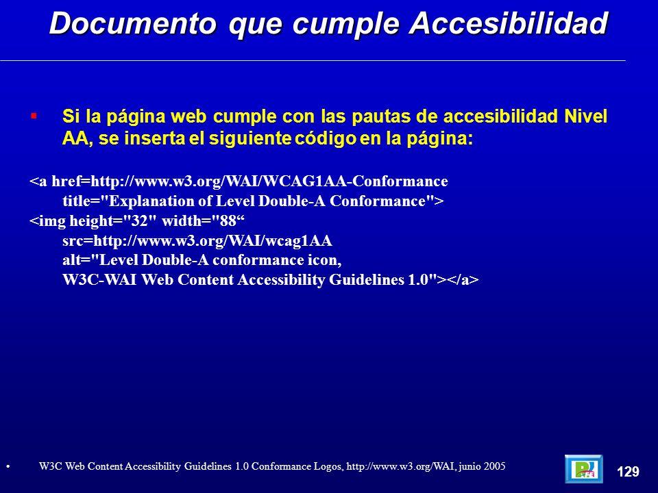 Si la página web cumple con las pautas de accesibilidad Nivel AA, se inserta el siguiente código en la página: <a href=http://www.w3.org/WAI/WCAG1AA-Conformance title= Explanation of Level Double-A Conformance > <img height= 32 width= 88 src=http://www.w3.org/WAI/wcag1AA alt= Level Double-A conformance icon, W3C-WAI Web Content Accessibility Guidelines 1.0 > Documento que cumple Accesibilidad 129 W3C Web Content Accessibility Guidelines 1.0 Conformance Logos, http://www.w3.org/WAI, junio 2005