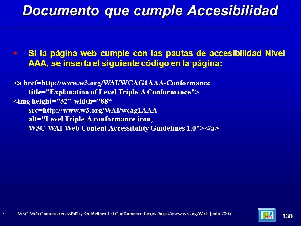 Si la página web cumple con las pautas de accesibilidad Nivel AAA, se inserta el siguiente código en la página: <a href=http://www.w3.org/WAI/WCAG1AAA-Conformance title= Explanation of Level Triple-A Conformance > <img height= 32 width= 88 src=http://www.w3.org/WAI/wcag1AAA alt= Level Triple-A conformance icon, W3C-WAI Web Content Accessibility Guidelines 1.0 > Documento que cumple Accesibilidad 130 W3C Web Content Accessibility Guidelines 1.0 Conformance Logos, http://www.w3.org/WAI, junio 2005