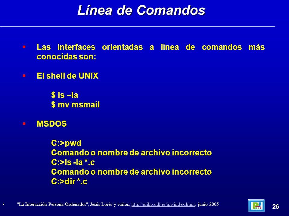 Las interfaces orientadas a línea de comandos más conocidas son: El shell de UNIX $ ls –la $ mv msmail MSDOS C:>pwd Comando o nombre de archivo incorrecto C:>ls -la *.c Comando o nombre de archivo incorrecto C:>dir *.c Línea de Comandos 26 La Interacción Persona-Ordenador , Jesús Lorés y varios, http://griho.udl.es/ipo/index.html, junio 2005http://griho.udl.es/ipo/index.html