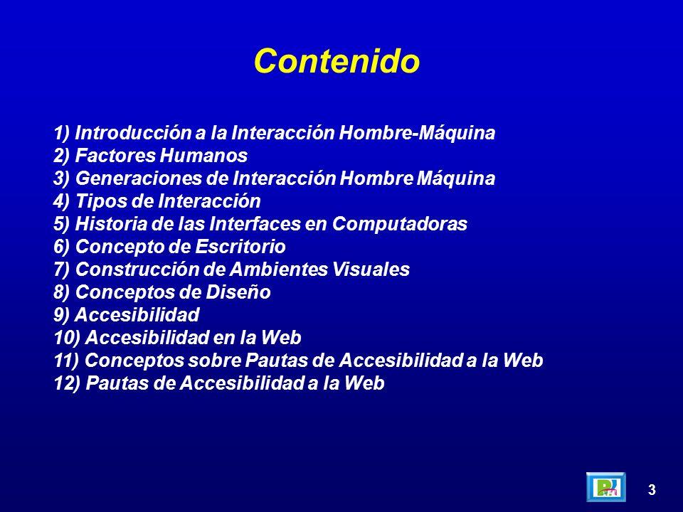 3 Contenido 1) Introducción a la Interacción Hombre-Máquina 2) Factores Humanos 3) Generaciones de Interacción Hombre Máquina 4) Tipos de Interacción 5) Historia de las Interfaces en Computadoras 6) Concepto de Escritorio 7) Construcción de Ambientes Visuales 8) Conceptos de Diseño 9) Accesibilidad 10) Accesibilidad en la Web 11) Conceptos sobre Pautas de Accesibilidad a la Web 12) Pautas de Accesibilidad a la Web
