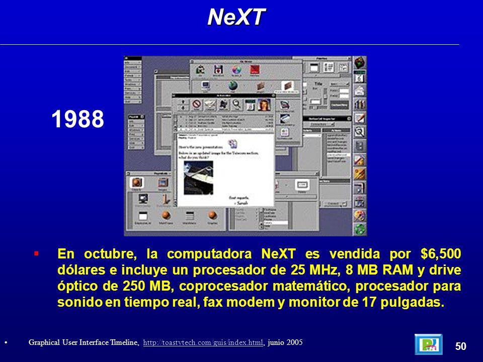En octubre, la computadora NeXT es vendida por $6,500 dólares e incluye un procesador de 25 MHz, 8 MB RAM y drive óptico de 250 MB, coprocesador matemático, procesador para sonido en tiempo real, fax modem y monitor de 17 pulgadas.NeXT 50 Graphical User Interface Timeline, http://toastytech.com/guis/index.html, junio 2005http://toastytech.com/guis/index.html 1988