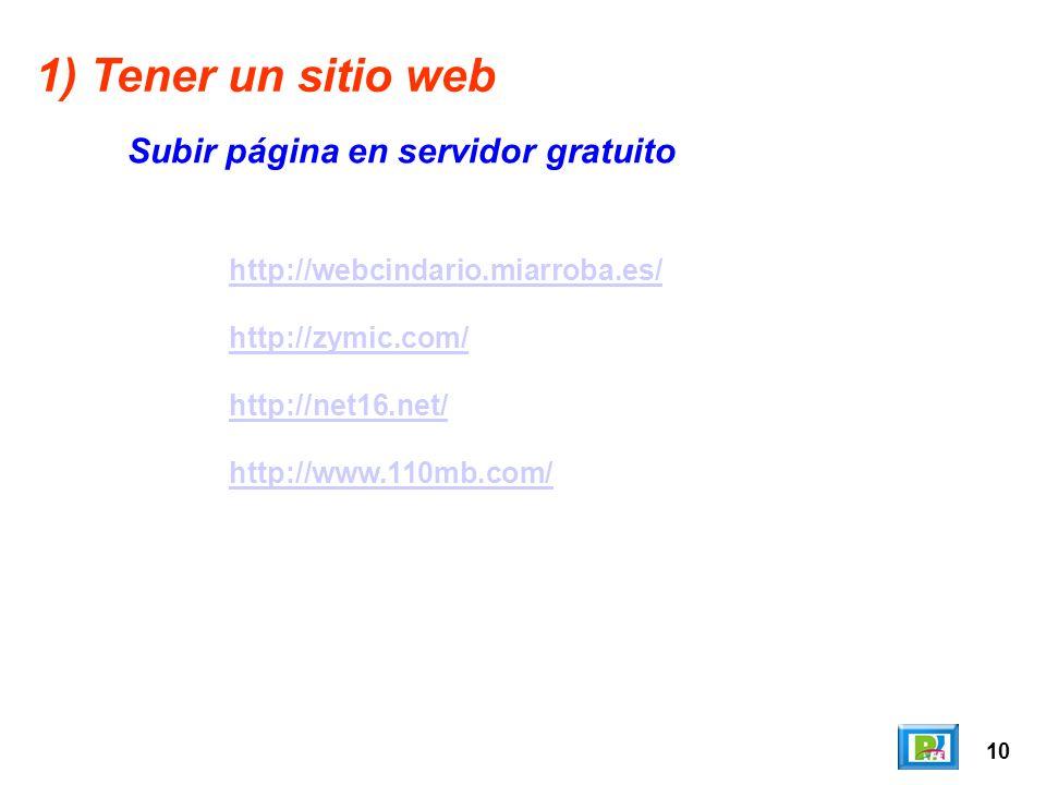 10 http://webcindario.miarroba.es/ http://zymic.com/ http://net16.net/ http://www.110mb.com/ 1) Tener un sitio web Subir página en servidor gratuito