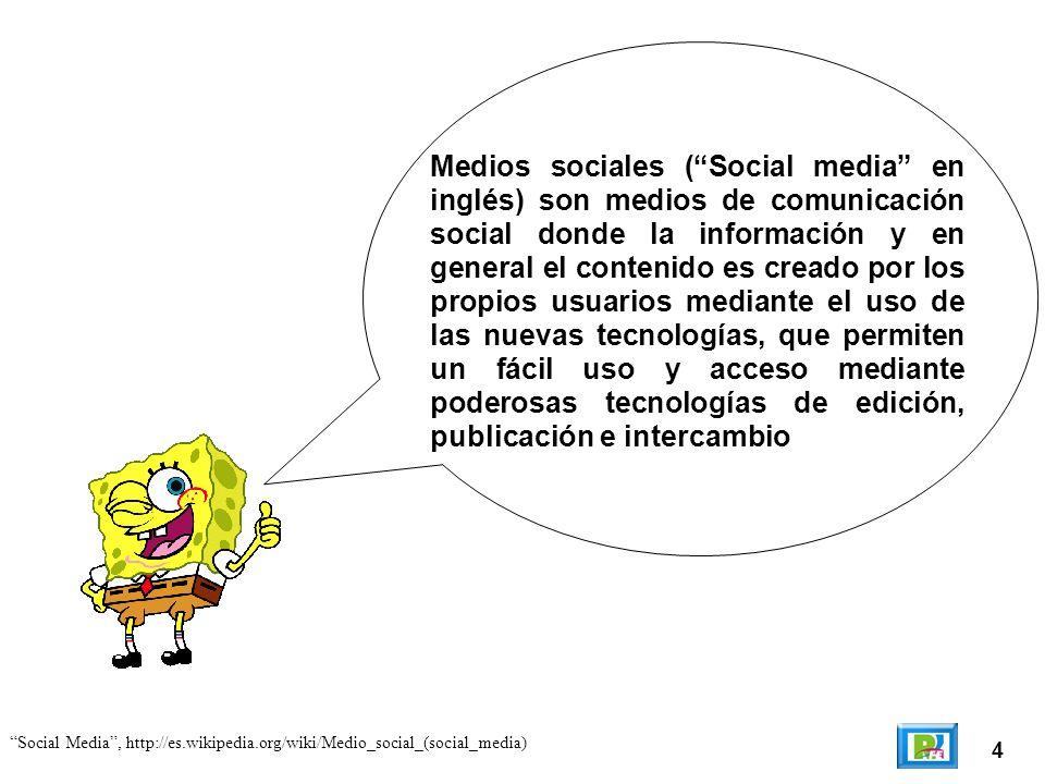 4 Social Media, http://es.wikipedia.org/wiki/Medio_social_(social_media) Medios sociales (Social media en inglés) son medios de comunicación social donde la información y en general el contenido es creado por los propios usuarios mediante el uso de las nuevas tecnologías, que permiten un fácil uso y acceso mediante poderosas tecnologías de edición, publicación e intercambio