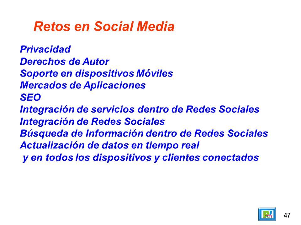 47 Retos en Social Media Privacidad Derechos de Autor Soporte en dispositivos Móviles Mercados de Aplicaciones SEO Integración de servicios dentro de Redes Sociales Integración de Redes Sociales Búsqueda de Información dentro de Redes Sociales Actualización de datos en tiempo real y en todos los dispositivos y clientes conectados