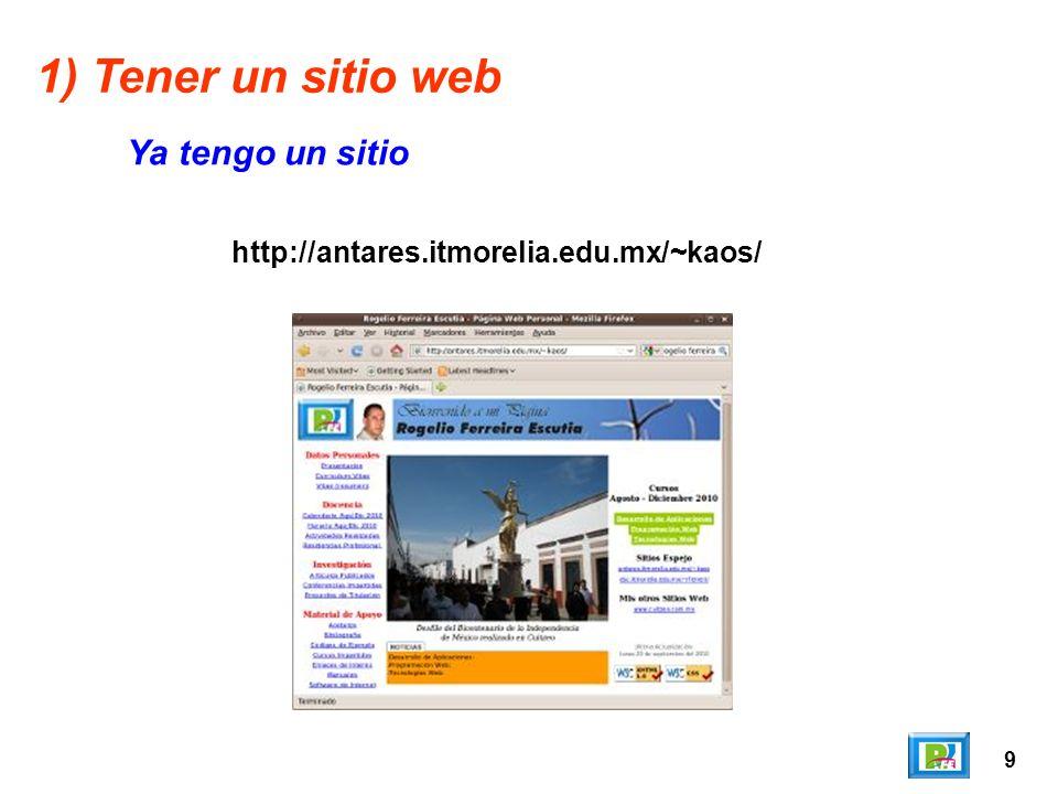 9 http://antares.itmorelia.edu.mx/~kaos/ 1) Tener un sitio web Ya tengo un sitio