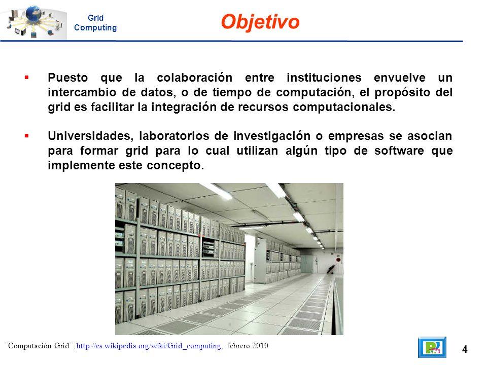 4 Computación Grid, http://es.wikipedia.org/wiki/Grid_computing, febrero 2010 Objetivo Puesto que la colaboración entre instituciones envuelve un inte