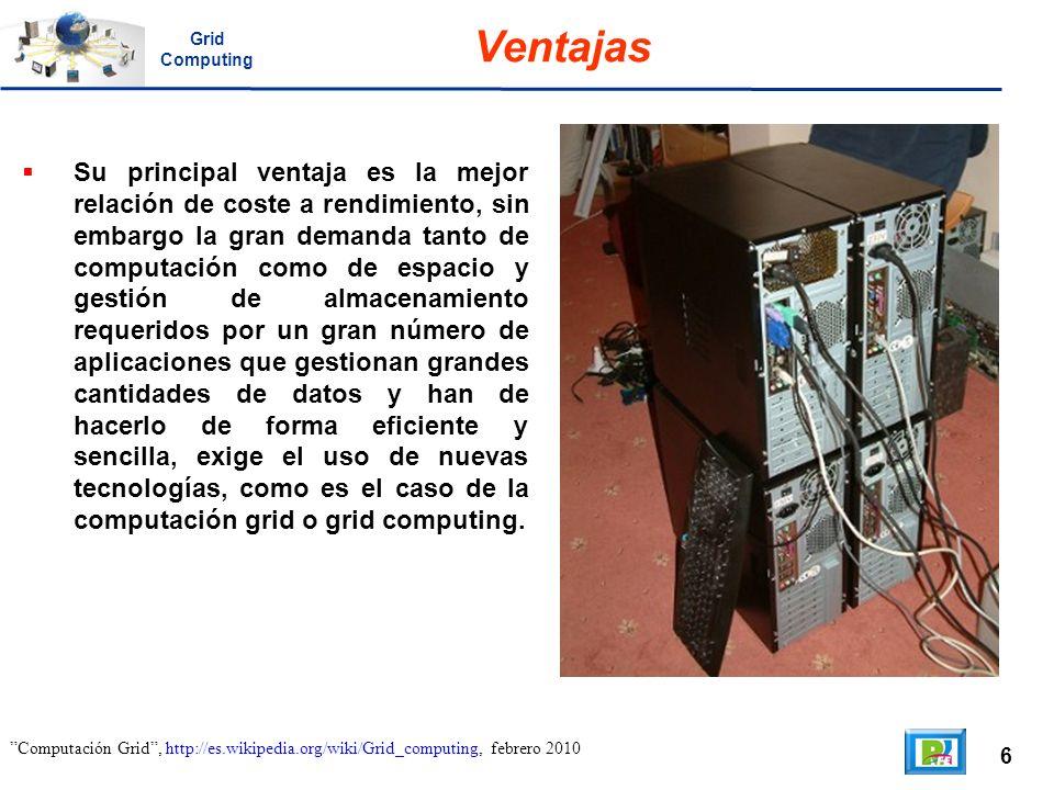 6 Computación Grid, http://es.wikipedia.org/wiki/Grid_computing, febrero 2010 Ventajas Su principal ventaja es la mejor relación de coste a rendimient