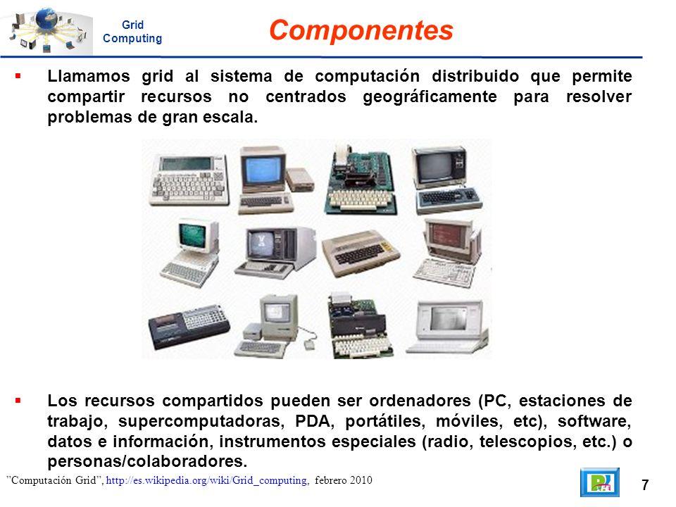 7 Computación Grid, http://es.wikipedia.org/wiki/Grid_computing, febrero 2010 Componentes Llamamos grid al sistema de computación distribuido que perm