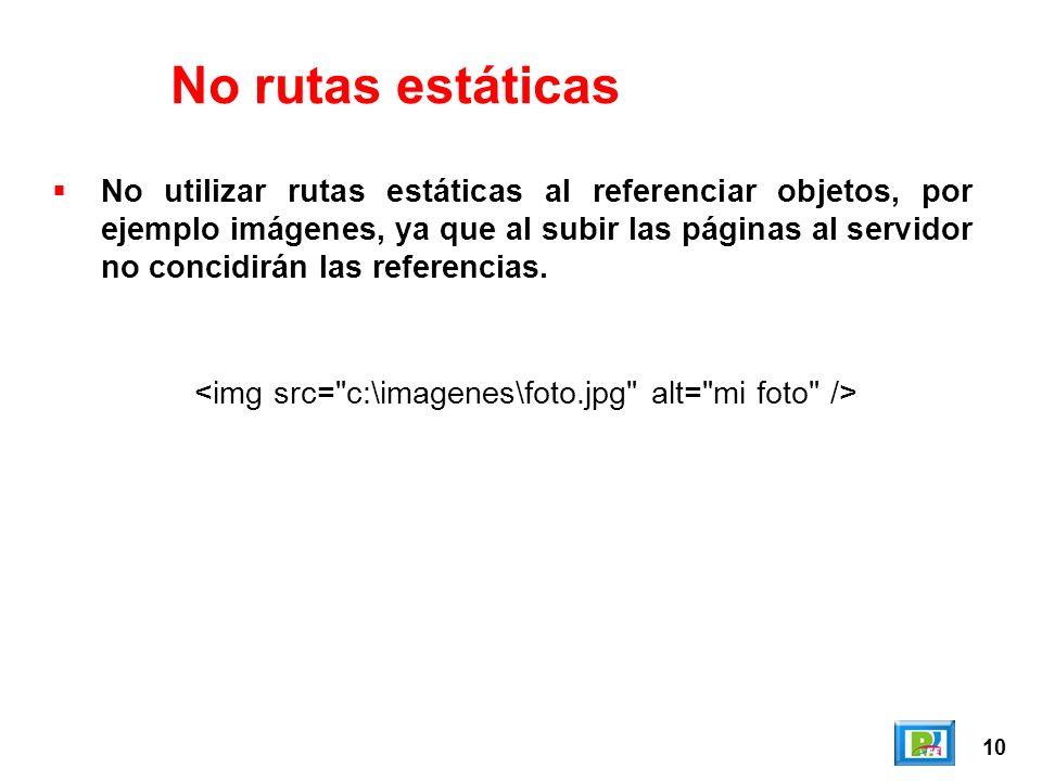 10 No rutas estáticas No utilizar rutas estáticas al referenciar objetos, por ejemplo imágenes, ya que al subir las páginas al servidor no concidirán las referencias.
