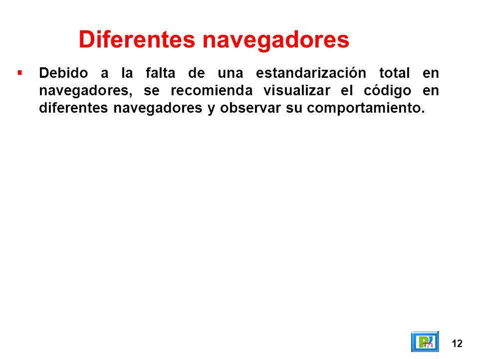 12 Diferentes navegadores Debido a la falta de una estandarización total en navegadores, se recomienda visualizar el código en diferentes navegadores y observar su comportamiento.