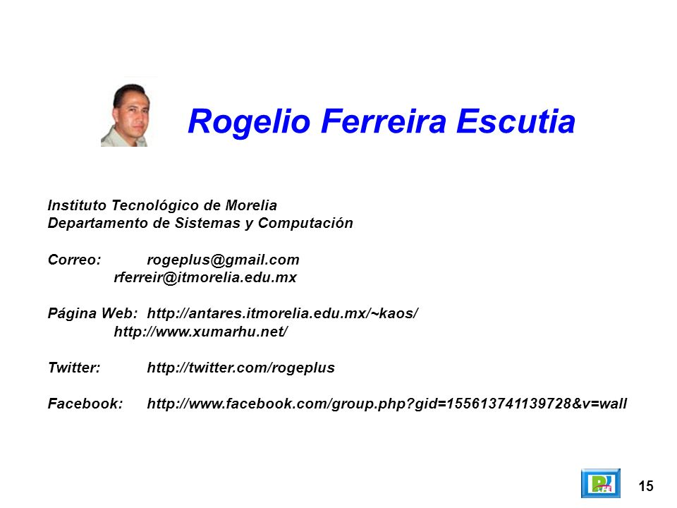 15 Rogelio Ferreira Escutia Instituto Tecnológico de Morelia Departamento de Sistemas y Computación Correo:rogeplus@gmail.com rferreir@itmorelia.edu.mx Página Web:http://antares.itmorelia.edu.mx/~kaos/ http://www.xumarhu.net/ Twitter:http://twitter.com/rogeplus Facebook:http://www.facebook.com/group.php gid=155613741139728&v=wall