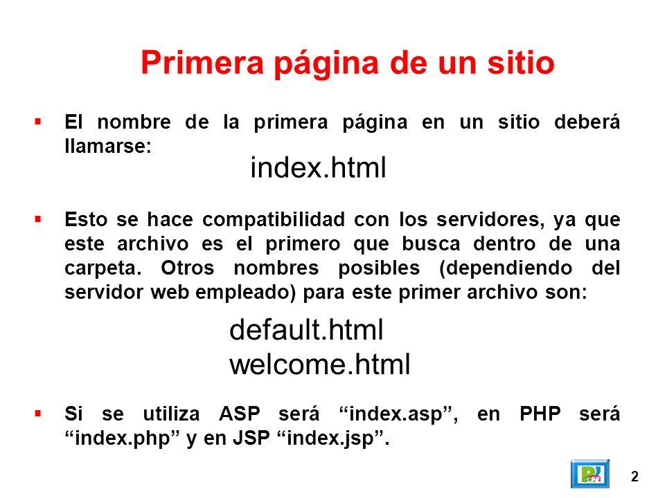 2 Primera página de un sitio El nombre de la primera página en un sitio deberá llamarse: Esto se hace compatibilidad con los servidores, ya que este archivo es el primero que busca dentro de una carpeta.