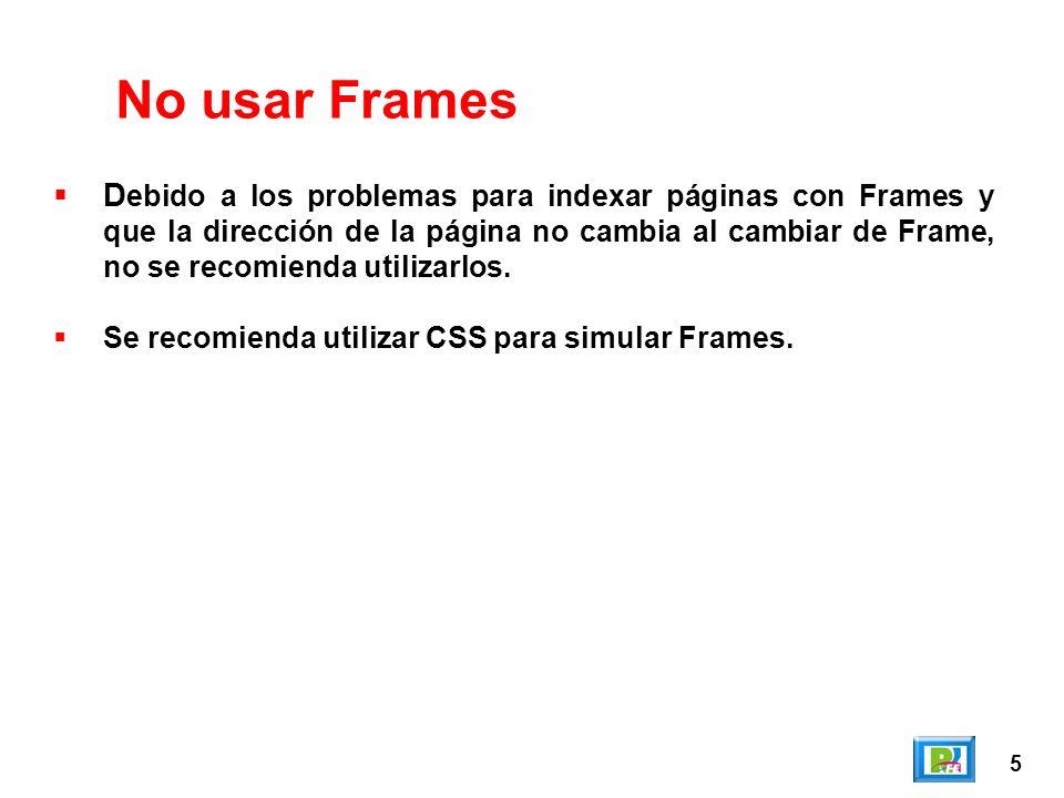 5 No usar Frames D ebido a los problemas para indexar páginas con Frames y que la dirección de la página no cambia al cambiar de Frame, no se recomienda utilizarlos.