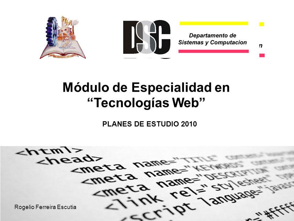 PLANES DE ESTUDIO 2010 Módulo de Especialidad en Tecnologías Web Rogelio Ferreira Escutia