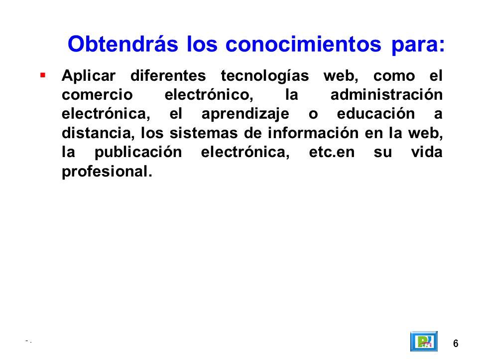 -. 6 Obtendrás los conocimientos para: Aplicar diferentes tecnologías web, como el comercio electrónico, la administración electrónica, el aprendizaje
