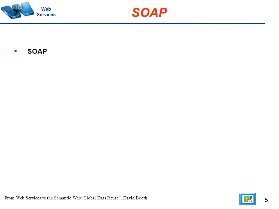 5 From Web Services to the Semantic Web: Global Data Reuse, David Booth SOAP Web Services SOAP