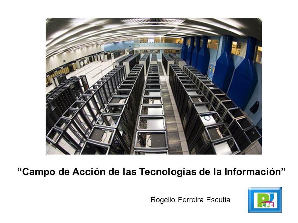 Campo de Acción de las Tecnologías de la Información Rogelio Ferreira Escutia