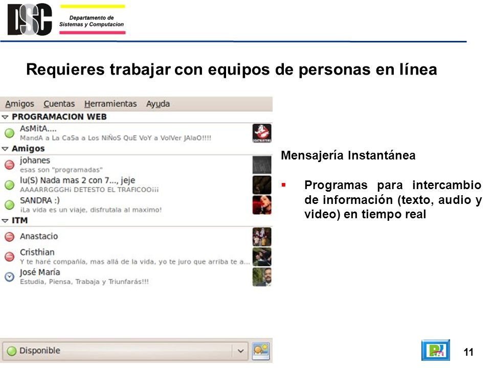 11 Requieres trabajar con equipos de personas en línea Mensajería Instantánea Programas para intercambio de información (texto, audio y video) en tiem