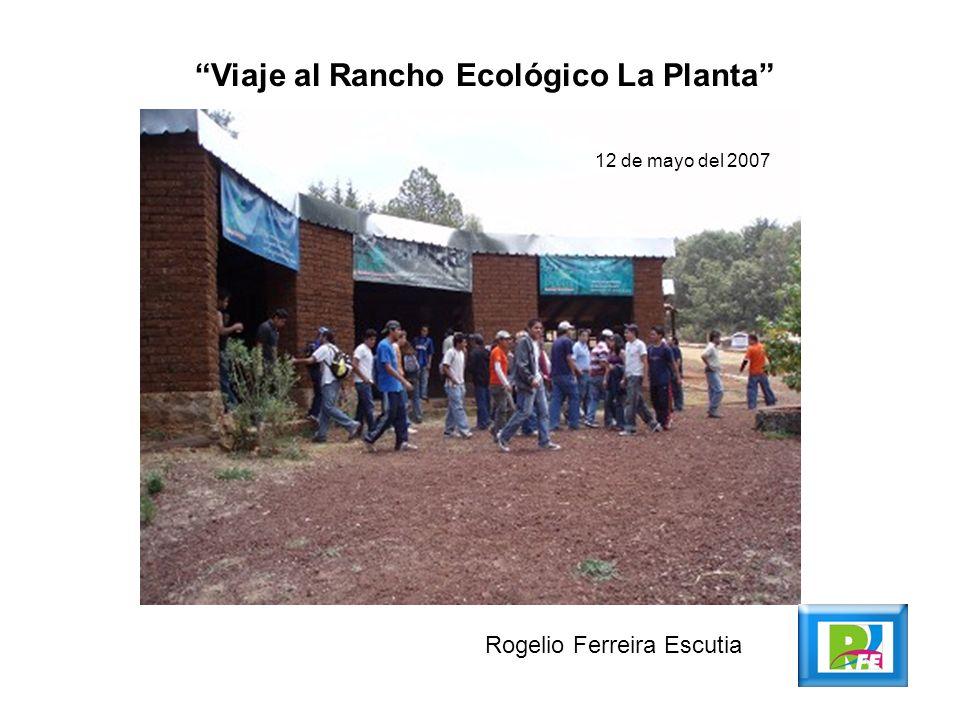 Viaje al Rancho Ecológico La Planta Rogelio Ferreira Escutia 12 de mayo del 2007