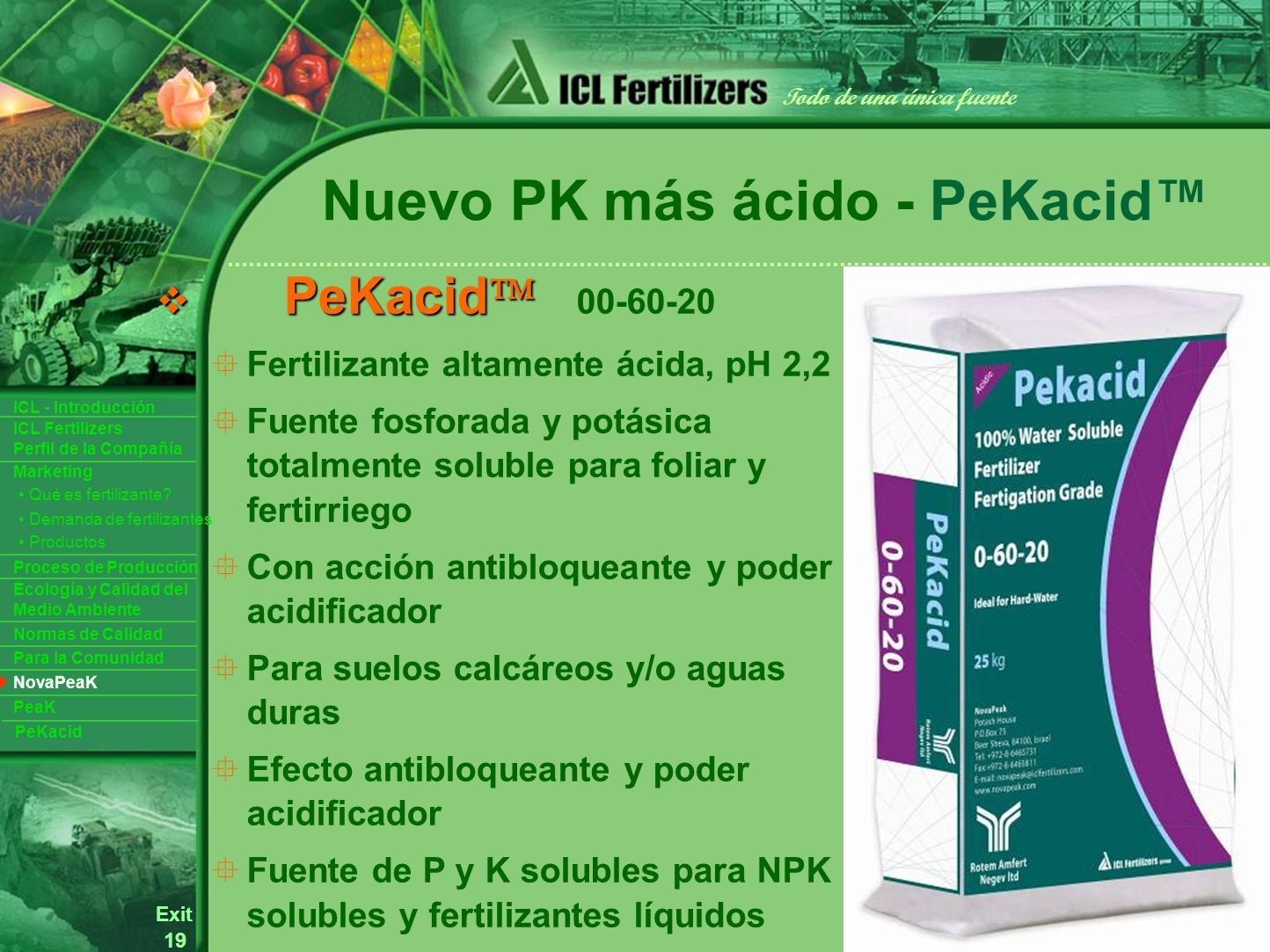 19 Exit Todo de una única fuente ICL Fertilizers Perfil de la Compañía ICL - Introducción Productos Para la Comunidad Ecología y Calidad del Medio Ambiente Normas de Calidad Marketing Proceso de Producción Demanda de fertilizantes Qué es fertilizante.