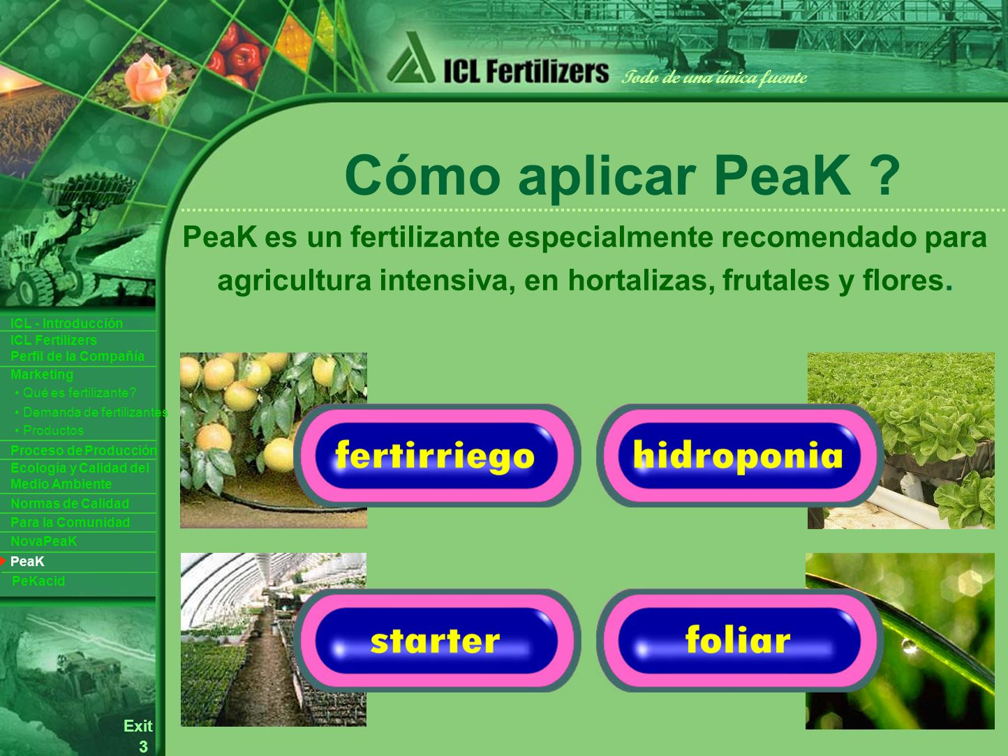 3 Exit Todo de una única fuente ICL Fertilizers Perfil de la Compañía ICL - Introducción Productos Para la Comunidad Ecología y Calidad del Medio Ambiente Normas de Calidad Marketing Proceso de Producción Demanda de fertilizantes Qué es fertilizante.