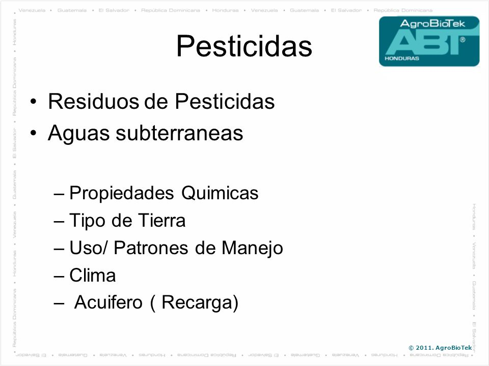 © 2011. AgroBioTek Pesticidas Residuos de Pesticidas Aguas subterraneas –Propiedades Quimicas –Tipo de Tierra –Uso/ Patrones de Manejo –Clima – Acuife