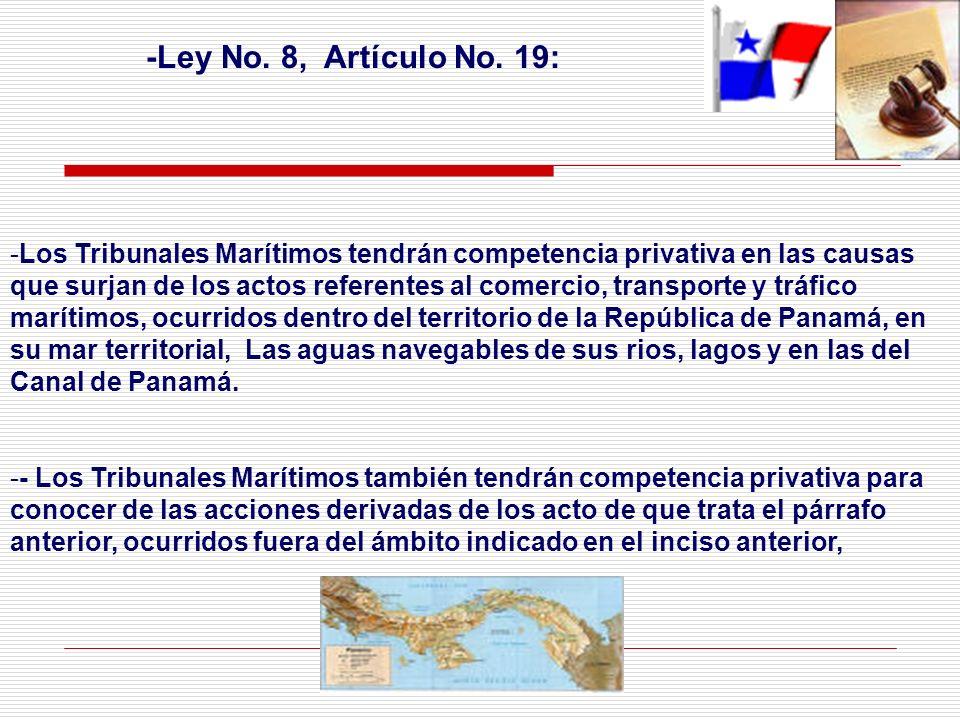 -Ley No. 8, Artículo No. 19: - -Los Tribunales Marítimos tendrán competencia privativa en las causas que surjan de los actos referentes al comercio, t