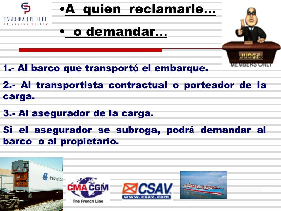 A quien reclamarle … o demandar … 1.- Al barco que transport ó el embarque. 2.- Al transportista contractual o porteador de la carga. 3.- Al asegurado