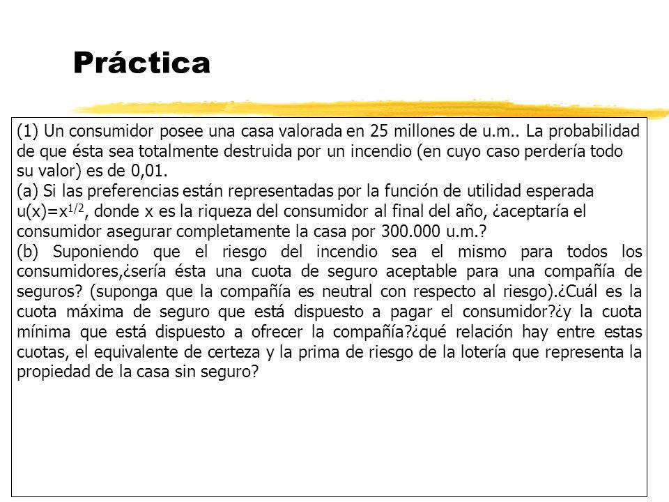 Práctica (1) Un consumidor posee una casa valorada en 25 millones de u.m.. La probabilidad de que ésta sea totalmente destruida por un incendio (en cu