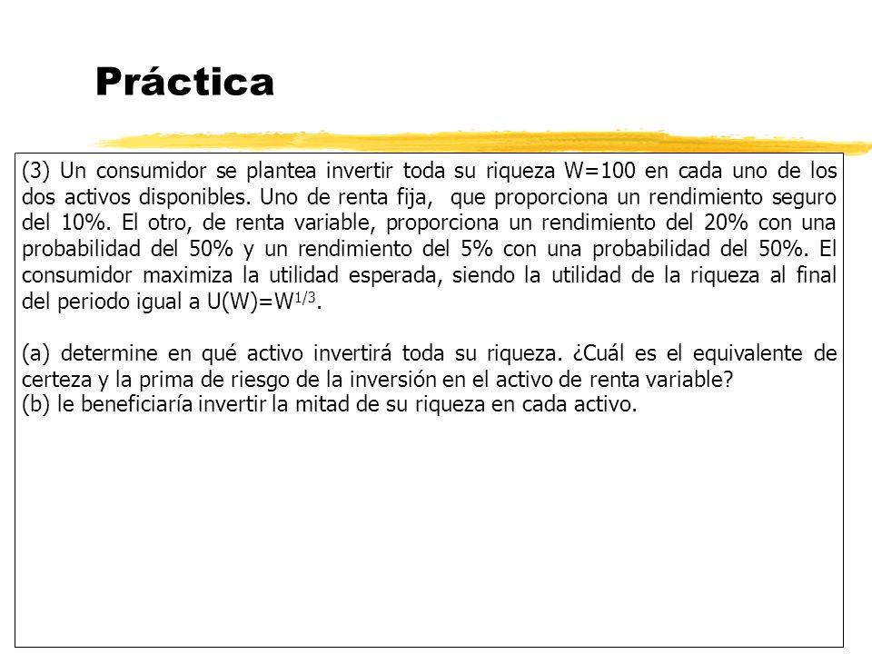 Práctica (3) Un consumidor se plantea invertir toda su riqueza W=100 en cada uno de los dos activos disponibles. Uno de renta fija, que proporciona un